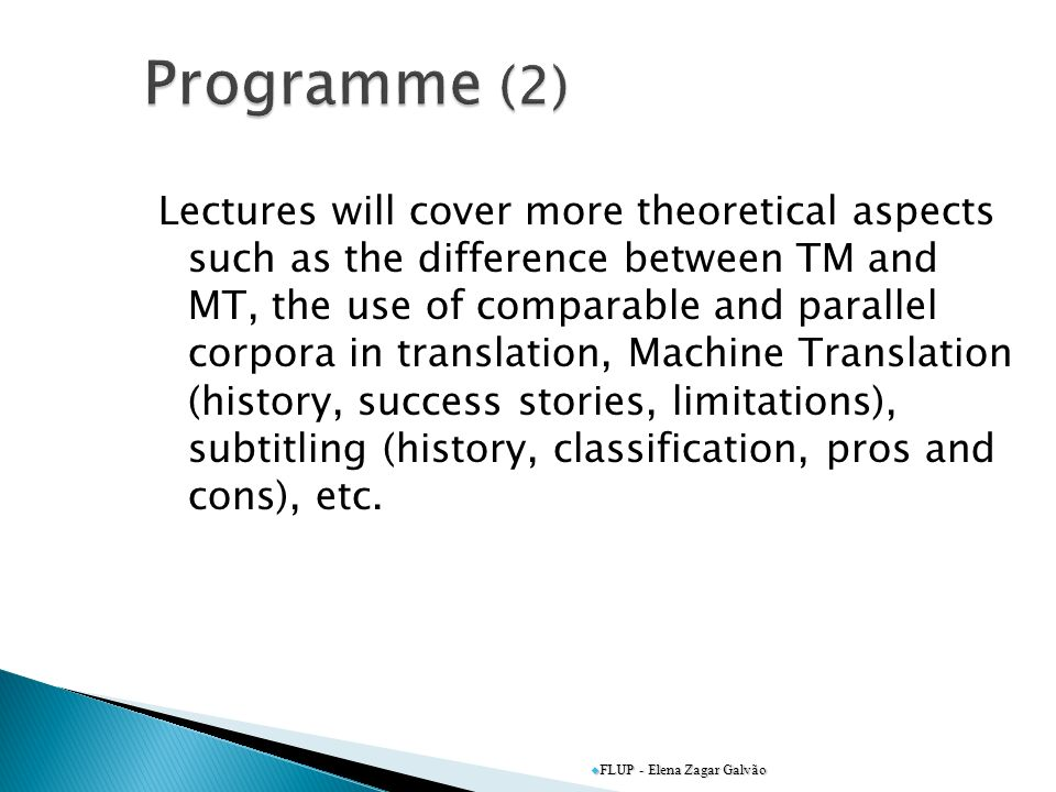 Lectures will cover more theoretical aspects such as the difference between TM and MT, the use of comparable and parallel corpora in translation, Machine Translation (history, success stories, limitations), subtitling (history, classification, pros and cons), etc.