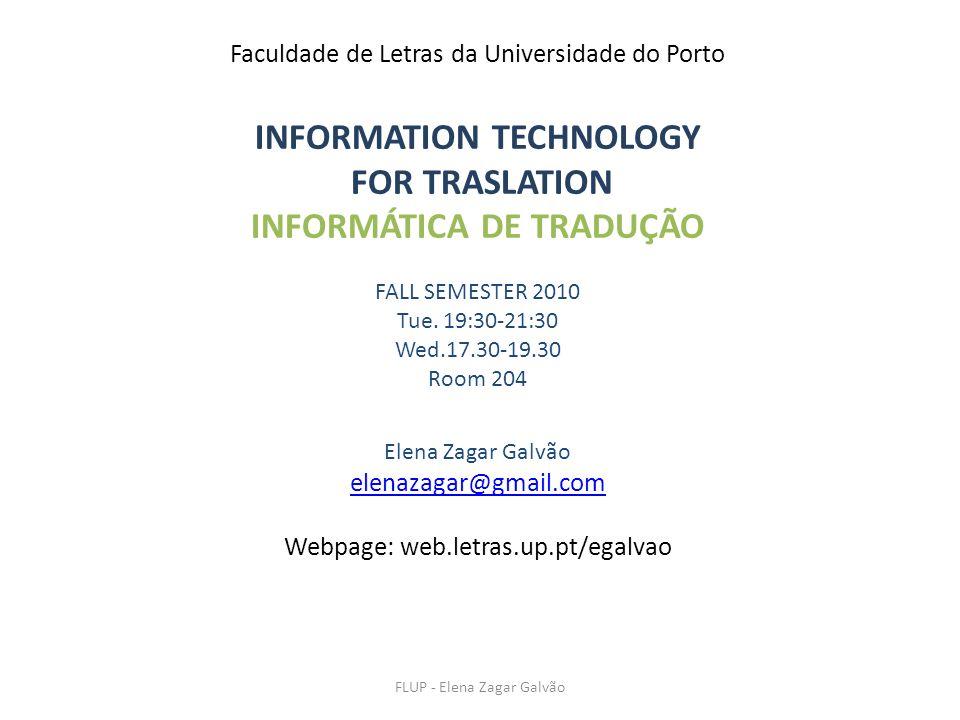 FLUP - Elena Zagar Galvão Faculdade de Letras da Universidade do Porto INFORMATION TECHNOLOGY FOR TRASLATION INFORMÁTICA DE TRADUÇÃO FALL SEMESTER 2010 Tue.