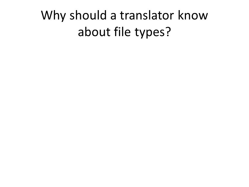 Why should a translator know about file types