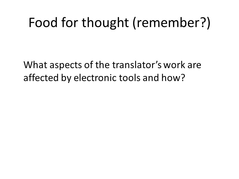 Food for thought (remember ) What aspects of the translators work are affected by electronic tools and how