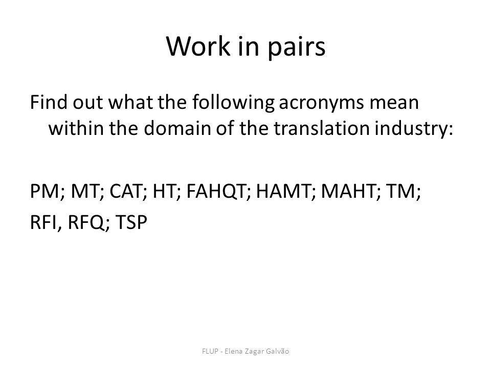 FLUP - Elena Zagar Galvão Work in pairs Find out what the following acronyms mean within the domain of the translation industry: PM; MT; CAT; HT; FAHQT; HAMT; MAHT; TM; RFI, RFQ; TSP