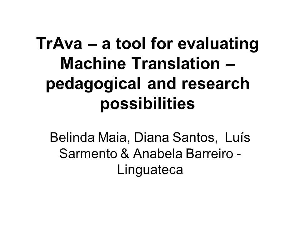 TrAva – a tool for evaluating Machine Translation – pedagogical and research possibilities Belinda Maia, Diana Santos, Luís Sarmento & Anabela Barreiro - Linguateca