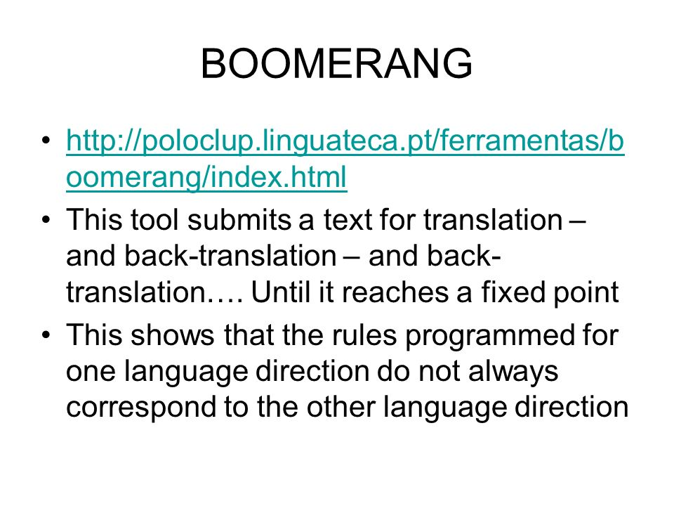 BOOMERANG http://poloclup.linguateca.pt/ferramentas/b oomerang/index.htmlhttp://poloclup.linguateca.pt/ferramentas/b oomerang/index.html This tool submits a text for translation – and back-translation – and back- translation….