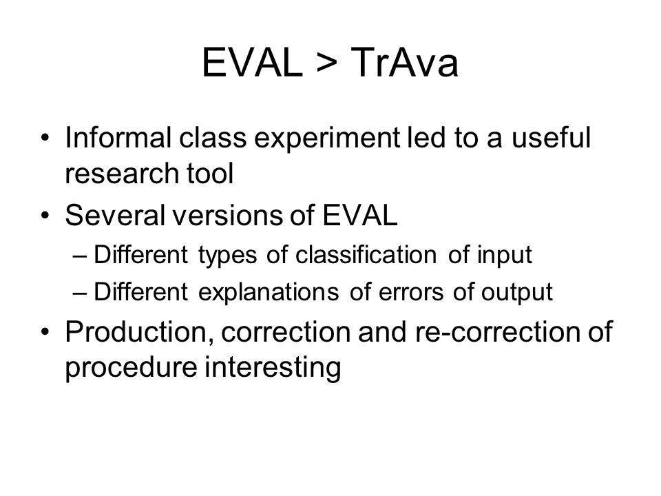 EVAL > TrAva Informal class experiment led to a useful research tool Several versions of EVAL –Different types of classification of input –Different explanations of errors of output Production, correction and re-correction of procedure interesting