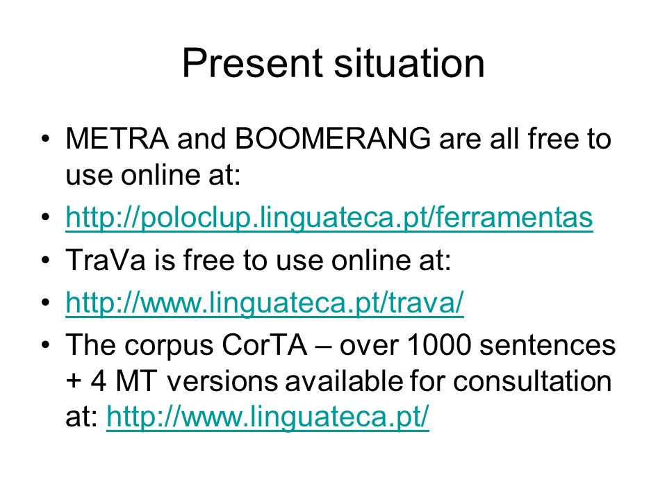 Present situation METRA and BOOMERANG are all free to use online at: http://poloclup.linguateca.pt/ferramentas TraVa is free to use online at: http://www.linguateca.pt/trava/ The corpus CorTA – over 1000 sentences + 4 MT versions available for consultation at: http://www.linguateca.pt/http://www.linguateca.pt/