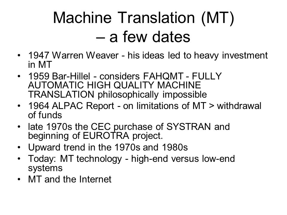 Machine Translation (MT) – a few dates 1947 Warren Weaver - his ideas led to heavy investment in MT 1959 Bar-Hillel - considers FAHQMT - FULLY AUTOMATIC HIGH QUALITY MACHINE TRANSLATION philosophically impossible 1964 ALPAC Report - on limitations of MT > withdrawal of funds late 1970s the CEC purchase of SYSTRAN and beginning of EUROTRA project.