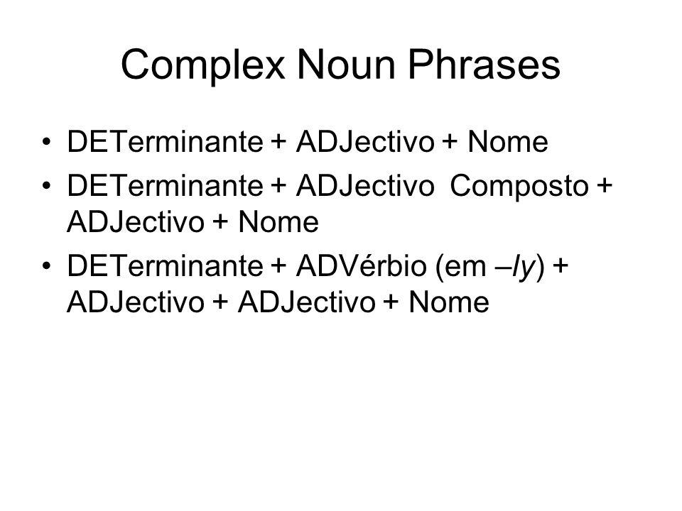 Complex Noun Phrases DETerminante + ADJectivo + Nome DETerminante + ADJectivo Composto + ADJectivo + Nome DETerminante + ADVérbio (em –ly) + ADJectivo + ADJectivo + Nome