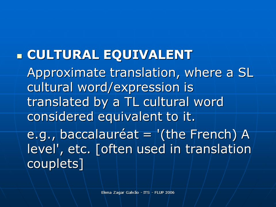 Elena Zagar Galvão - ITS - FLUP 2006 CULTURAL EQUIVALENT CULTURAL EQUIVALENT Approximate translation, where a SL cultural word/expression is translate