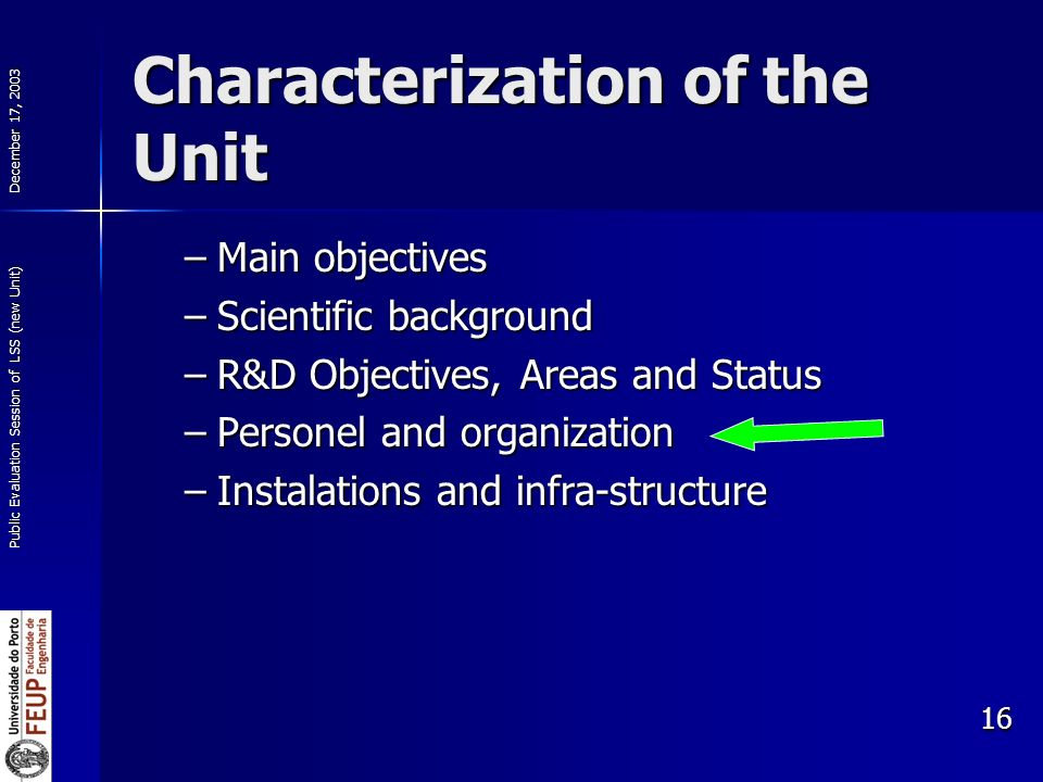 December 17, 2003 Public Evaluation Session of LSS (new Unit) 16 Characterization of the Unit –Main objectives –Scientific background –R&D Objectives, Areas and Status –Personel and organization –Instalations and infra-structure