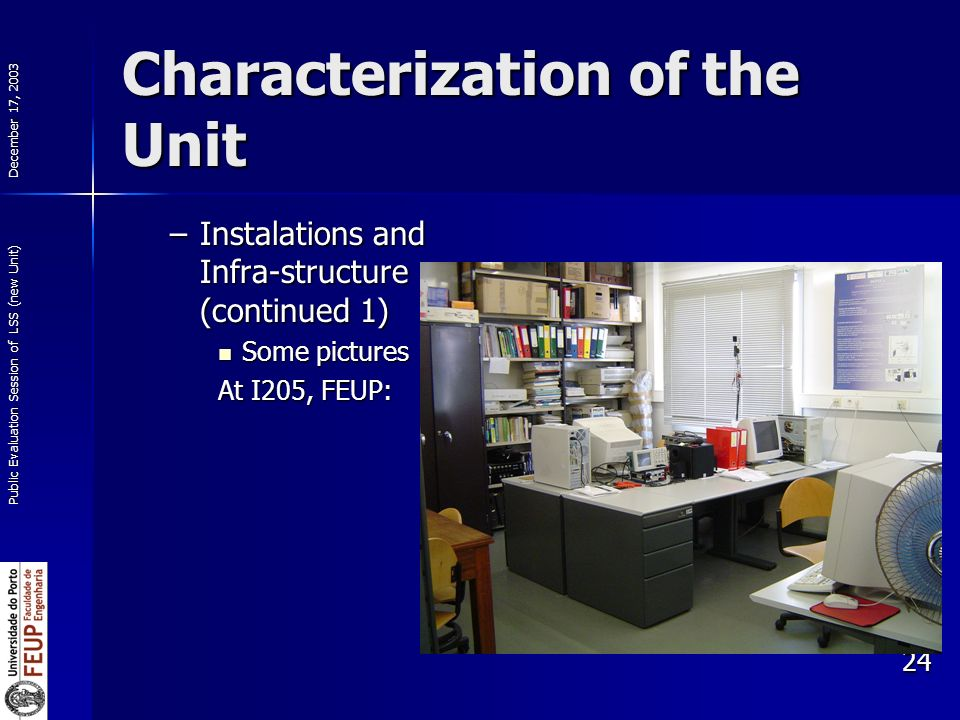 December 17, 2003 Public Evaluation Session of LSS (new Unit) 24 Characterization of the Unit –Instalations and Infra-structure (continued 1) Some pictures Some pictures At I205, FEUP: