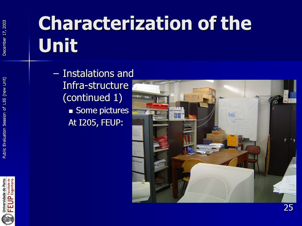 December 17, 2003 Public Evaluation Session of LSS (new Unit) 25 Characterization of the Unit –Instalations and Infra-structure (continued 1) Some pictures Some pictures At I205, FEUP: