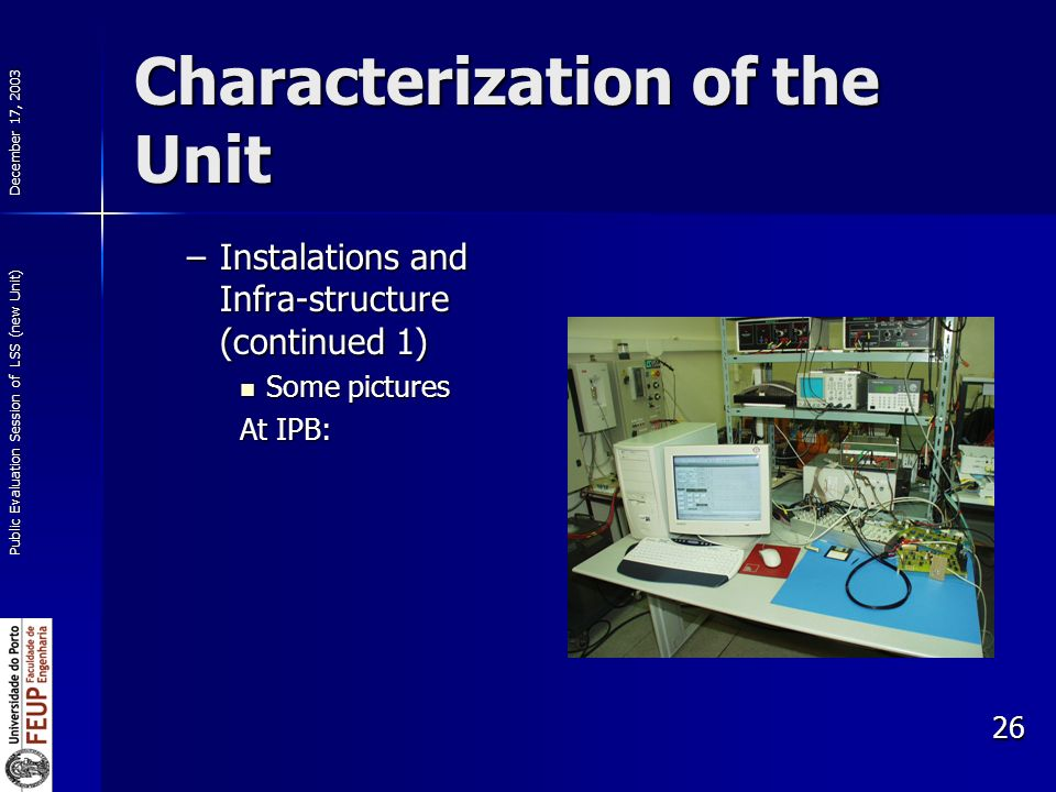 December 17, 2003 Public Evaluation Session of LSS (new Unit) 26 Characterization of the Unit –Instalations and Infra-structure (continued 1) Some pictures Some pictures At IPB: