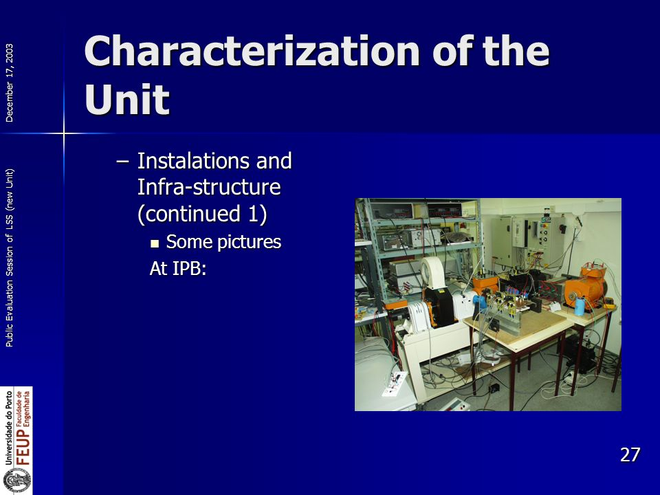 December 17, 2003 Public Evaluation Session of LSS (new Unit) 27 Characterization of the Unit –Instalations and Infra-structure (continued 1) Some pictures Some pictures At IPB: