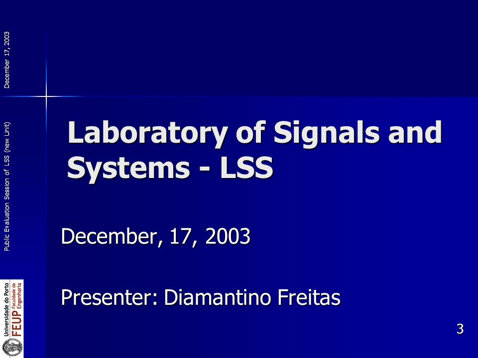 December 17, 2003 Public Evaluation Session of LSS (new Unit) 3 December, 17, 2003 Presenter: Diamantino Freitas Laboratory of Signals and Systems - L