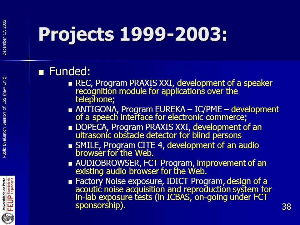 December 17, 2003 Public Evaluation Session of LSS (new Unit) 38 Projects 1999-2003: Funded: Funded: REC, Program PRAXIS XXI, development of a speaker recognition module for applications over the telephone; REC, Program PRAXIS XXI, development of a speaker recognition module for applications over the telephone; ANTIGONA, Program EUREKA – IC/PME – development of a speech interface for electronic commerce; ANTIGONA, Program EUREKA – IC/PME – development of a speech interface for electronic commerce; DOPECA, Program PRAXIS XXI, development of an ultrasonic obstacle detector for blind persons DOPECA, Program PRAXIS XXI, development of an ultrasonic obstacle detector for blind persons SMILE, Program CITE 4, development of an audio browser for the Web.