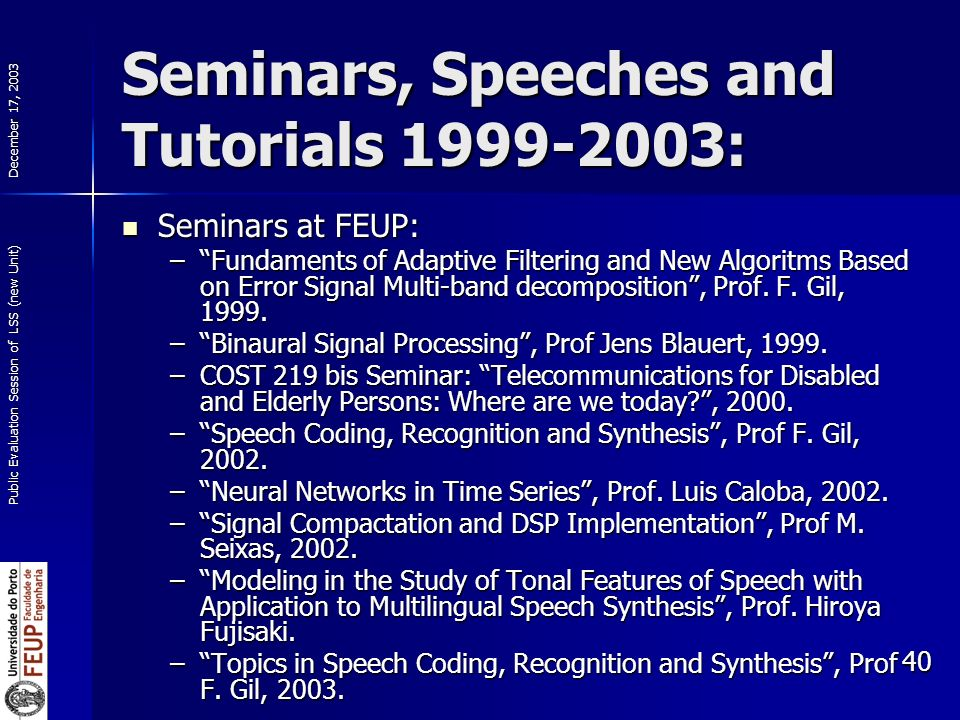 December 17, 2003 Public Evaluation Session of LSS (new Unit) 40 Seminars, Speeches and Tutorials 1999-2003: Seminars at FEUP: Seminars at FEUP: –Fundaments of Adaptive Filtering and New Algoritms Based on Error Signal Multi-band decomposition, Prof.