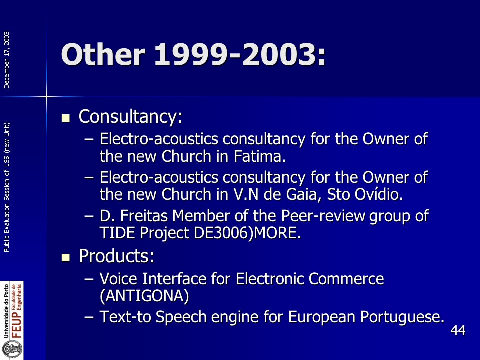 December 17, 2003 Public Evaluation Session of LSS (new Unit) 44 Other 1999-2003: Consultancy: Consultancy: –Electro-acoustics consultancy for the Owner of the new Church in Fatima.