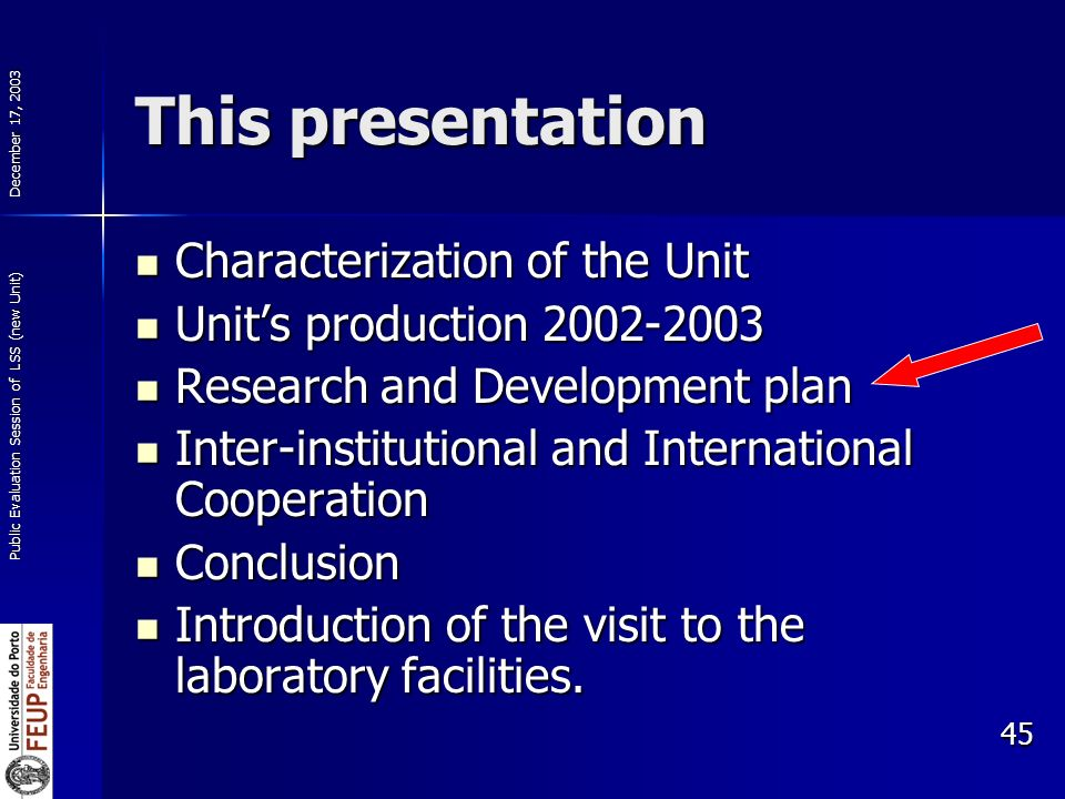 December 17, 2003 Public Evaluation Session of LSS (new Unit) 45 This presentation Characterization of the Unit Characterization of the Unit Units production 2002-2003 Units production 2002-2003 Research and Development plan Research and Development plan Inter-institutional and International Cooperation Inter-institutional and International Cooperation Conclusion Conclusion Introduction of the visit to the laboratory facilities.