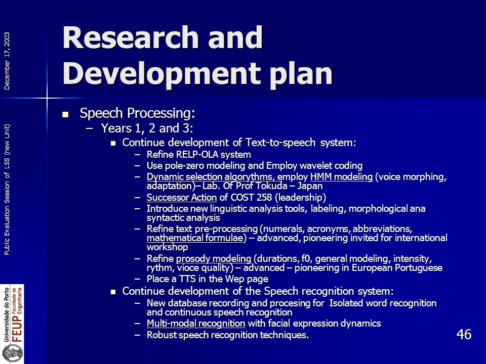 December 17, 2003 Public Evaluation Session of LSS (new Unit) 46 Research and Development plan Speech Processing: Speech Processing: –Years 1, 2 and 3: Continue development of Text-to-speech system: Continue development of Text-to-speech system: –Refine RELP-OLA system –Use pole-zero modeling and Employ wavelet coding –Dynamic selection algorythms, employ HMM modeling (voice morphing, adaptation)– Lab.
