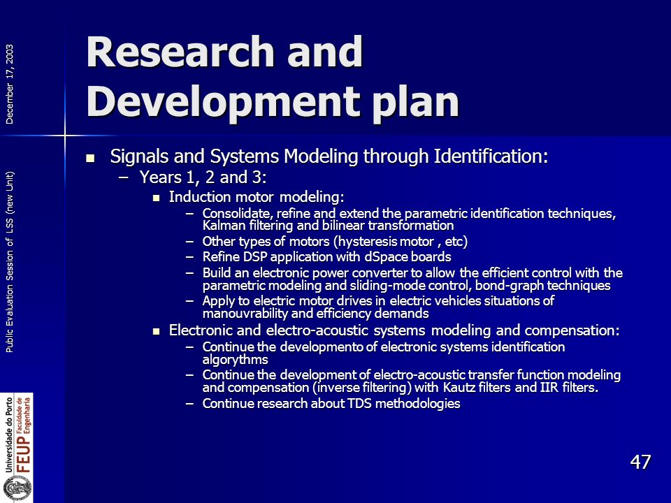 December 17, 2003 Public Evaluation Session of LSS (new Unit) 47 Research and Development plan Signals and Systems Modeling through Identification: Signals and Systems Modeling through Identification: –Years 1, 2 and 3: Induction motor modeling: Induction motor modeling: –Consolidate, refine and extend the parametric identification techniques, Kalman filtering and bilinear transformation –Other types of motors (hysteresis motor, etc) –Refine DSP application with dSpace boards –Build an electronic power converter to allow the efficient control with the parametric modeling and sliding-mode control, bond-graph techniques –Apply to electric motor drives in electric vehicles situations of manouvrability and efficiency demands Electronic and electro-acoustic systems modeling and compensation: Electronic and electro-acoustic systems modeling and compensation: –Continue the developmento of electronic systems identification algorythms –Continue the development of electro-acoustic transfer function modeling and compensation (inverse filtering) with Kautz filters and IIR filters.