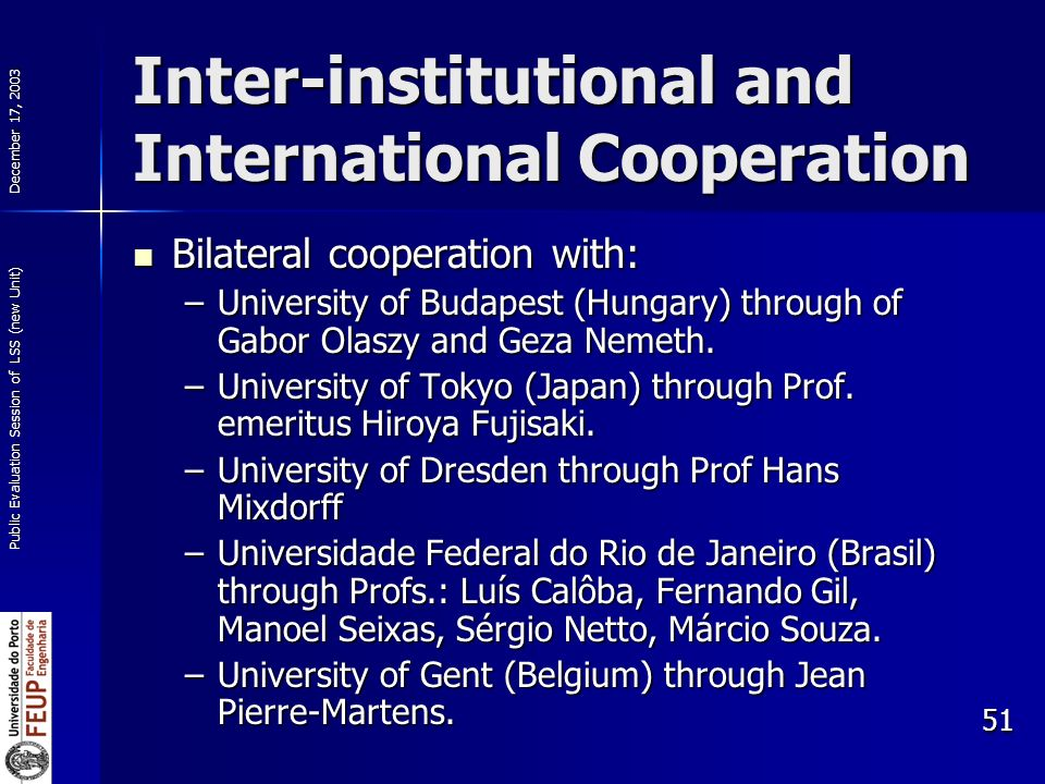 December 17, 2003 Public Evaluation Session of LSS (new Unit) 51 Inter-institutional and International Cooperation Bilateral cooperation with: Bilateral cooperation with: –University of Budapest (Hungary) through of Gabor Olaszy and Geza Nemeth.