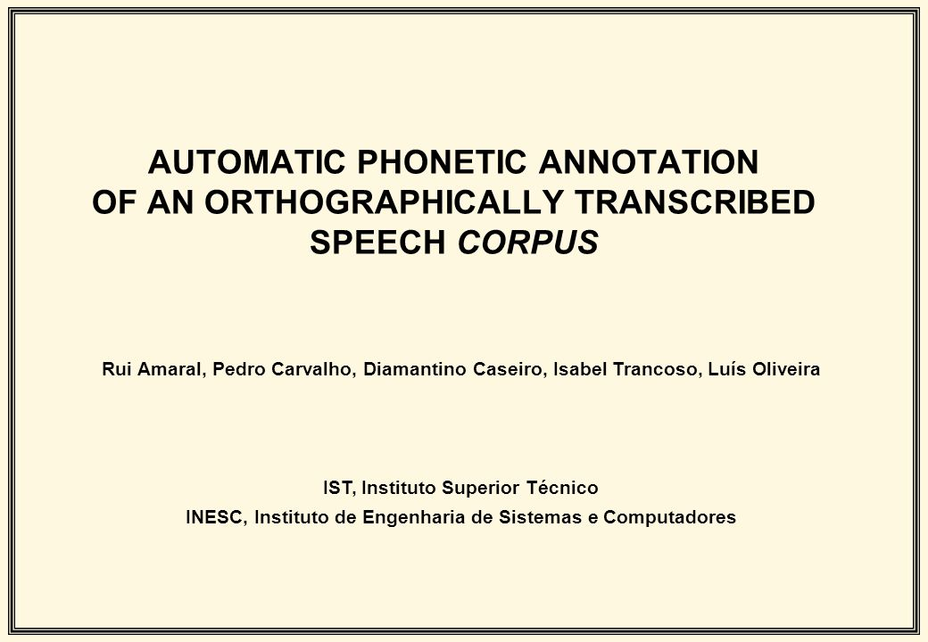 AUTOMATIC PHONETIC ANNOTATION OF AN ORTHOGRAPHICALLY TRANSCRIBED SPEECH CORPUS Rui Amaral, Pedro Carvalho, Diamantino Caseiro, Isabel Trancoso, Luís O