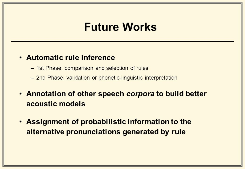 Future Works Automatic rule inference –1st Phase: comparison and selection of rules –2nd Phase: validation or phonetic-linguistic interpretation Annotation of other speech corpora to build better acoustic models Assignment of probabilistic information to the alternative pronunciations generated by rule