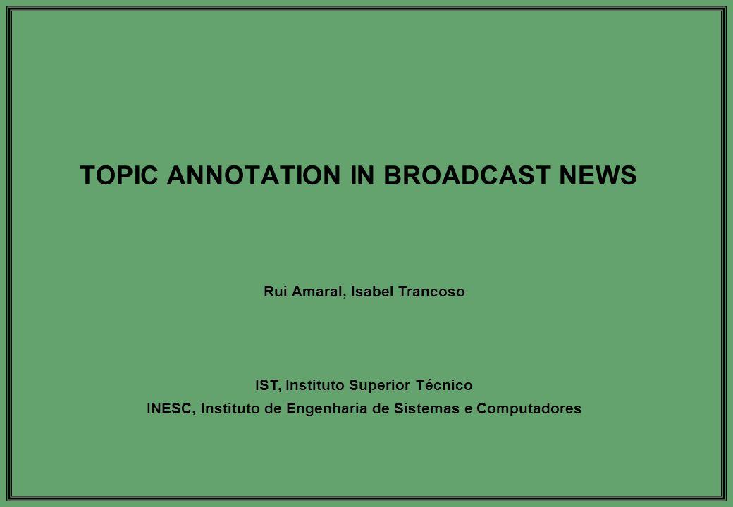 TOPIC ANNOTATION IN BROADCAST NEWS Rui Amaral, Isabel Trancoso IST, Instituto Superior Técnico INESC, Instituto de Engenharia de Sistemas e Computadores