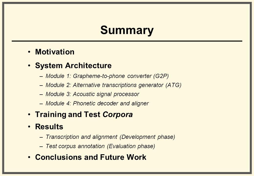 Summary Motivation System Architecture –Module 1: Grapheme-to-phone converter (G2P) –Module 2: Alternative transcriptions generator (ATG) –Module 3: A
