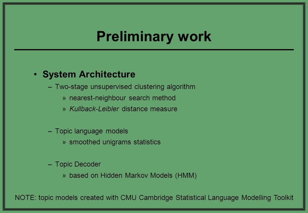 Preliminary work System Architecture –Two-stage unsupervised clustering algorithm »nearest-neighbour search method »Kullback-Leibler distance measure –Topic language models »smoothed unigrams statistics –Topic Decoder »based on Hidden Markov Models (HMM) NOTE: topic models created with CMU Cambridge Statistical Language Modelling Toolkit