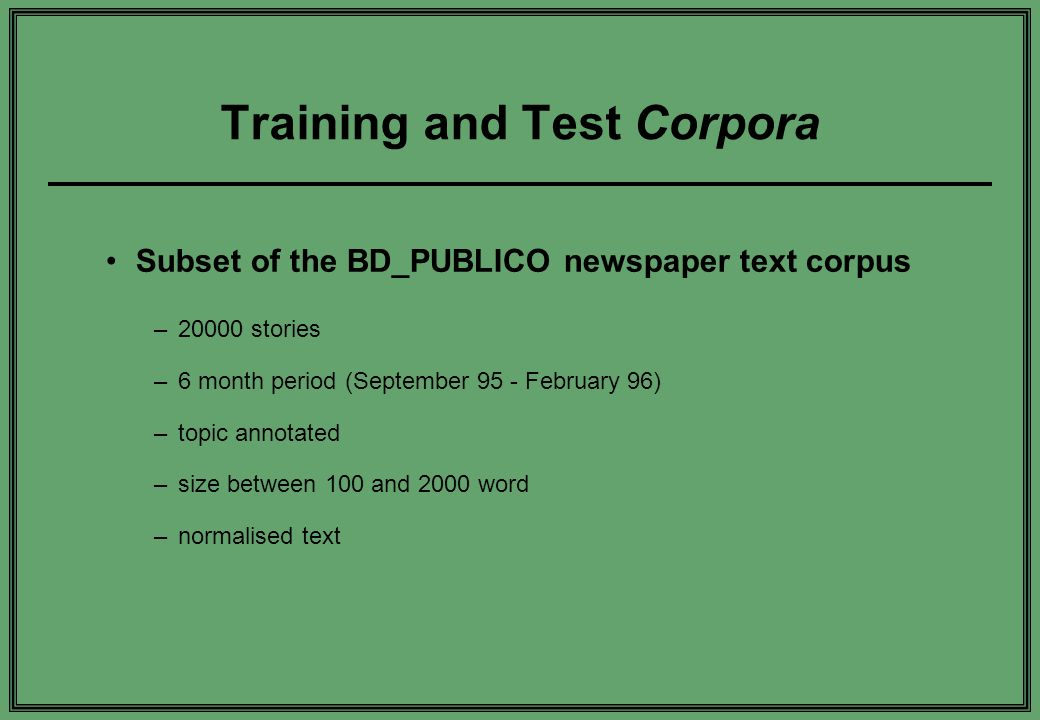 Training and Test Corpora Subset of the BD_PUBLICO newspaper text corpus –20000 stories –6 month period (September 95 - February 96) –topic annotated –size between 100 and 2000 word –normalised text