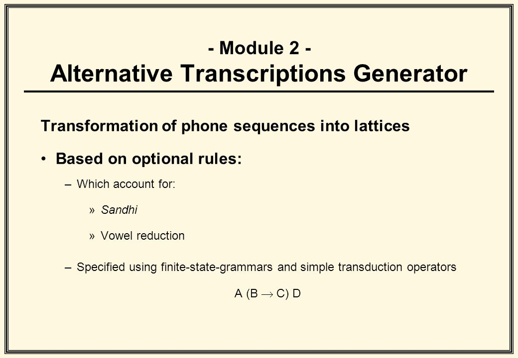 - Module 2 - Alternative Transcriptions Generator Transformation of phone sequences into lattices Based on optional rules: –Which account for: »Sandhi
