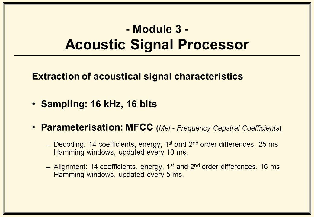 - Module 3 - Acoustic Signal Processor Extraction of acoustical signal characteristics Sampling: 16 kHz, 16 bits Parameterisation: MFCC (Mel - Frequency Cepstral Coefficients) –Decoding: 14 coefficients, energy, 1 st and 2 nd order differences, 25 ms Hamming windows, updated every 10 ms.