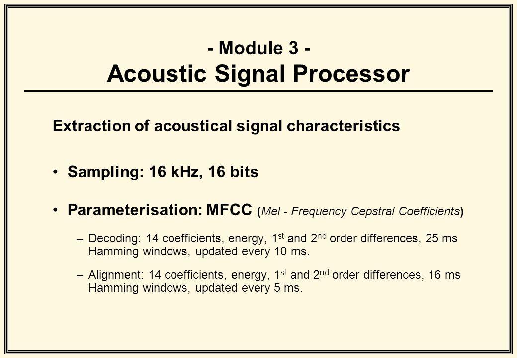 - Module 3 - Acoustic Signal Processor Extraction of acoustical signal characteristics Sampling: 16 kHz, 16 bits Parameterisation: MFCC (Mel - Frequen