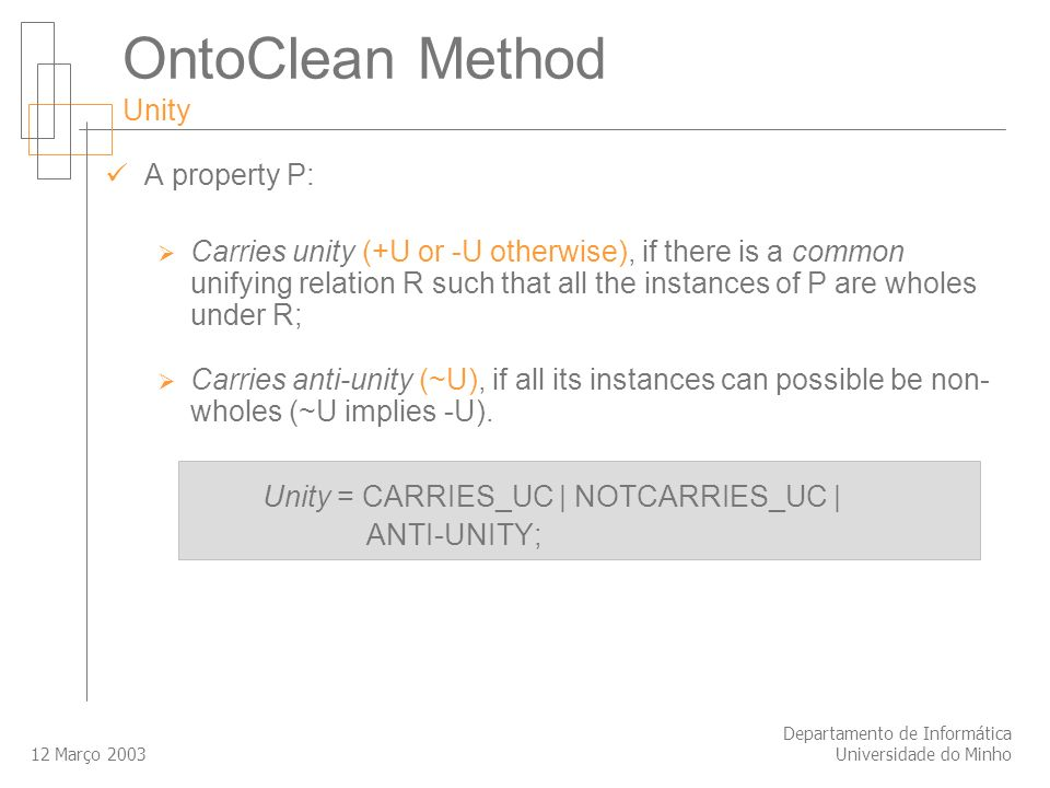 12 Março 2003 Departamento de Informática Universidade do Minho OntoClean Method Unity A property P: Carries unity (+U or -U otherwise), if there is a common unifying relation R such that all the instances of P are wholes under R; Carries anti-unity (~U), if all its instances can possible be non- wholes (~U implies -U).