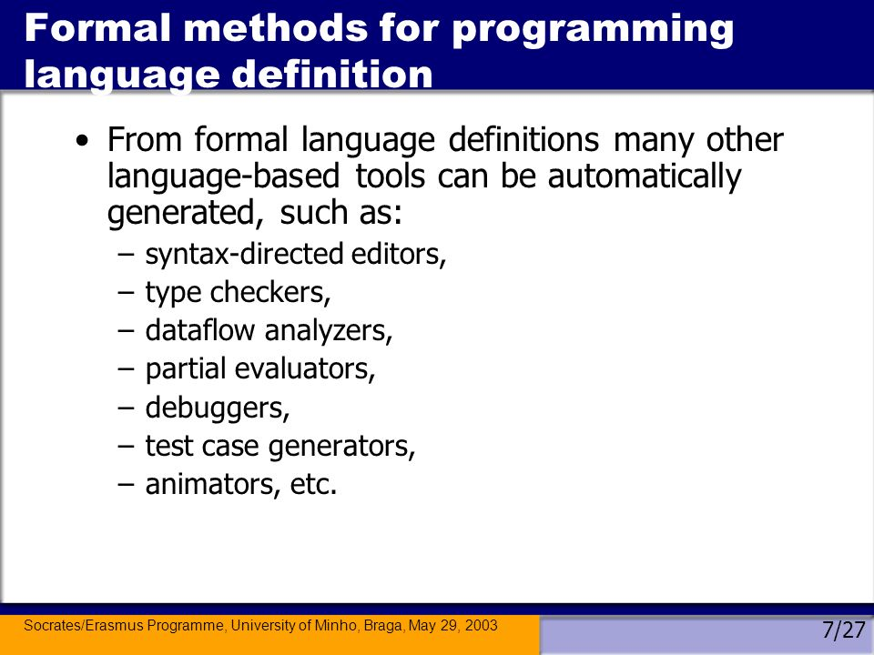 Socrates/Erasmus Programme, University of Minho, Braga, May 29, 2003 7/27 Formal methods for programming language definition From formal language definitions many other language-based tools can be automatically generated, such as: –syntax-directed editors, –type checkers, –dataflow analyzers, –partial evaluators, –debuggers, –test case generators, –animators, etc.
