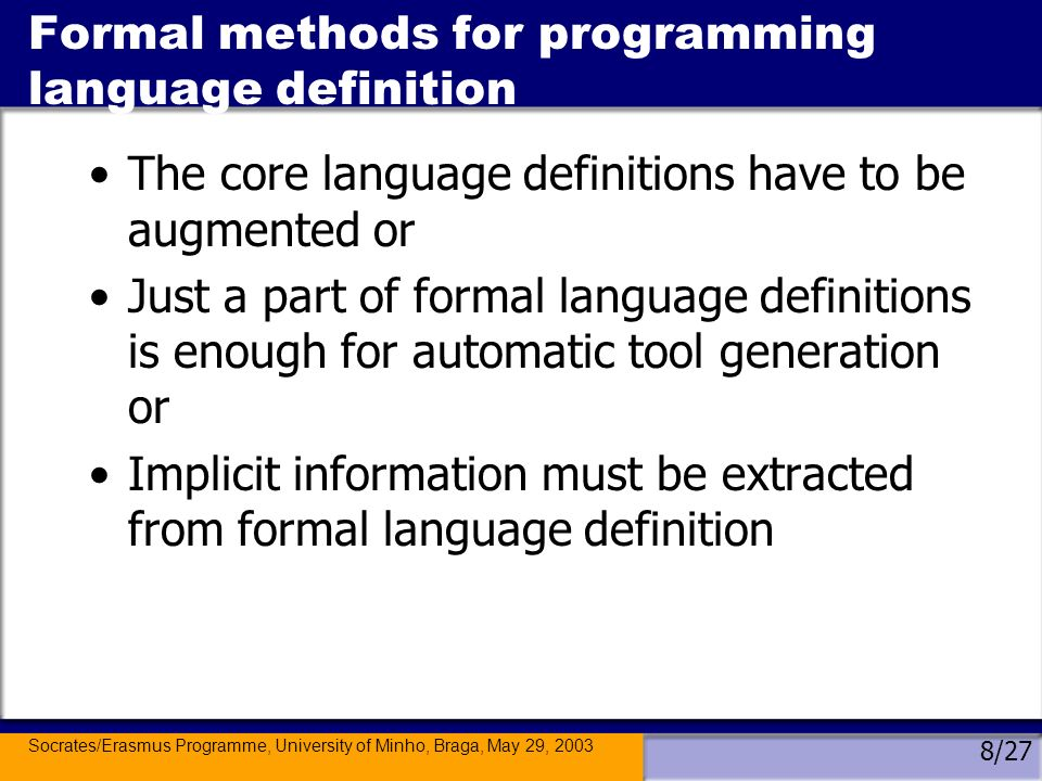 Socrates/Erasmus Programme, University of Minho, Braga, May 29, 2003 9/27 Formal methods for programming language definition Automatic generation is possible whenever a tool can be built from a fixed part and a variable part; and also the variable part, language dependent, has to be systematically derivable from the language specifications (Table 1).