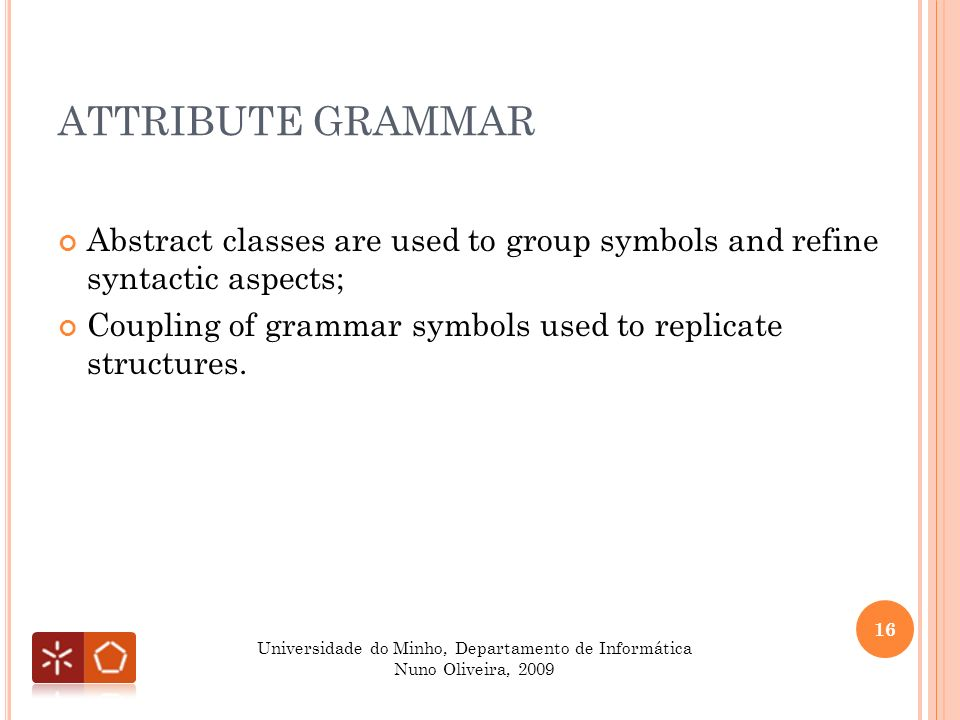 ATTRIBUTE GRAMMAR Abstract classes are used to group symbols and refine syntactic aspects; Coupling of grammar symbols used to replicate structures.