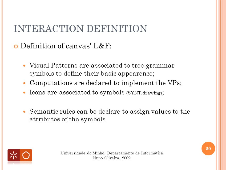 INTERACTION DEFINITION Definition of canvas L&F: Visual Patterns are associated to tree-grammar symbols to define their basic appearence; Computations are declared to implement the VPs; Icons are associated to symbols (SYNT.drawing) ; Semantic rules can be declare to assign values to the attributes of the symbols.