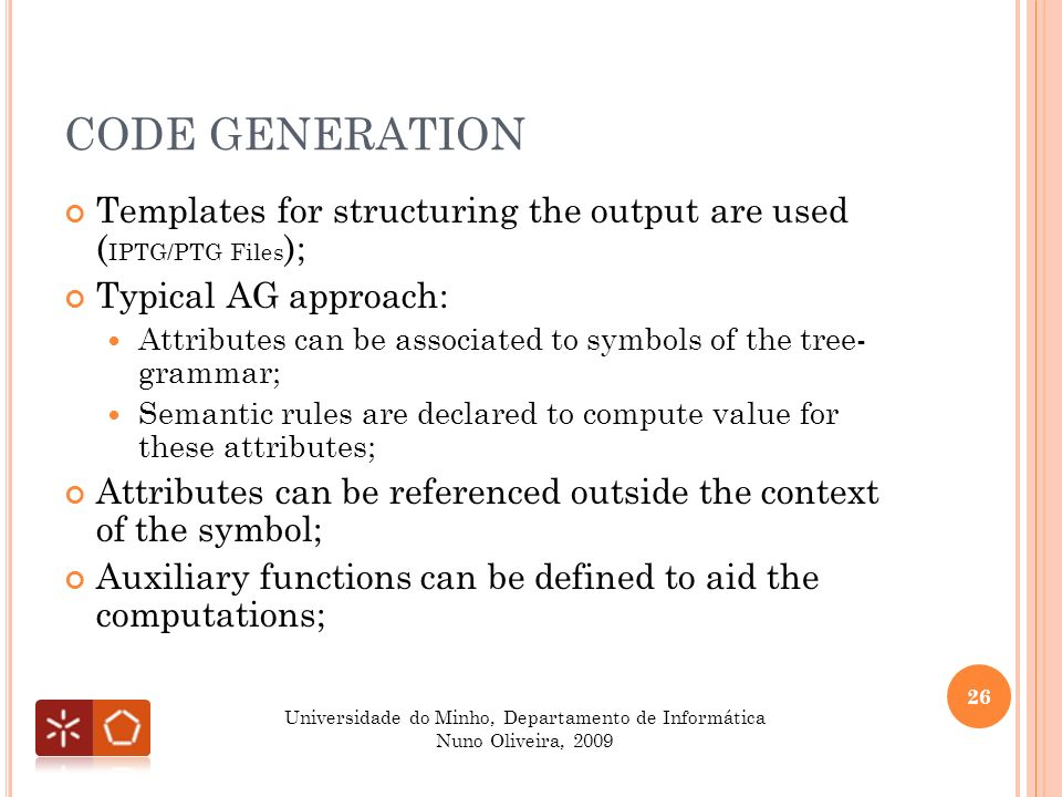 CODE GENERATION 26 Universidade do Minho, Departamento de Informática Nuno Oliveira, 2009 Templates for structuring the output are used ( IPTG/PTG Files ); Typical AG approach: Attributes can be associated to symbols of the tree- grammar; Semantic rules are declared to compute value for these attributes; Attributes can be referenced outside the context of the symbol; Auxiliary functions can be defined to aid the computations;