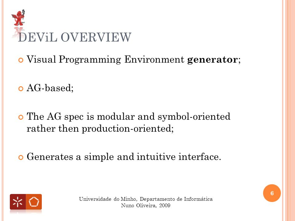DEViL OVERVIEW Visual Programming Environment generator ; AG-based; The AG spec is modular and symbol-oriented rather then production-oriented; Generates a simple and intuitive interface.