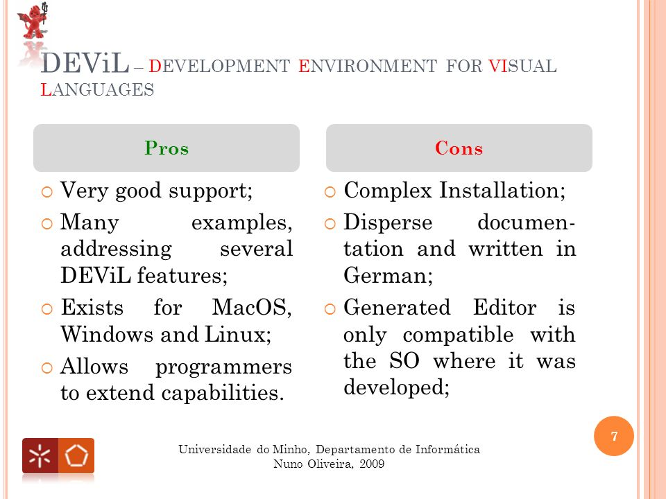 DEViL – DEVELOPMENT ENVIRONMENT FOR VISUAL LANGUAGES Complex Installation; Disperse documen- tation and written in German; Generated Editor is only compatible with the SO where it was developed; Very good support; Many examples, addressing several DEViL features; Exists for MacOS, Windows and Linux; Allows programmers to extend capabilities.