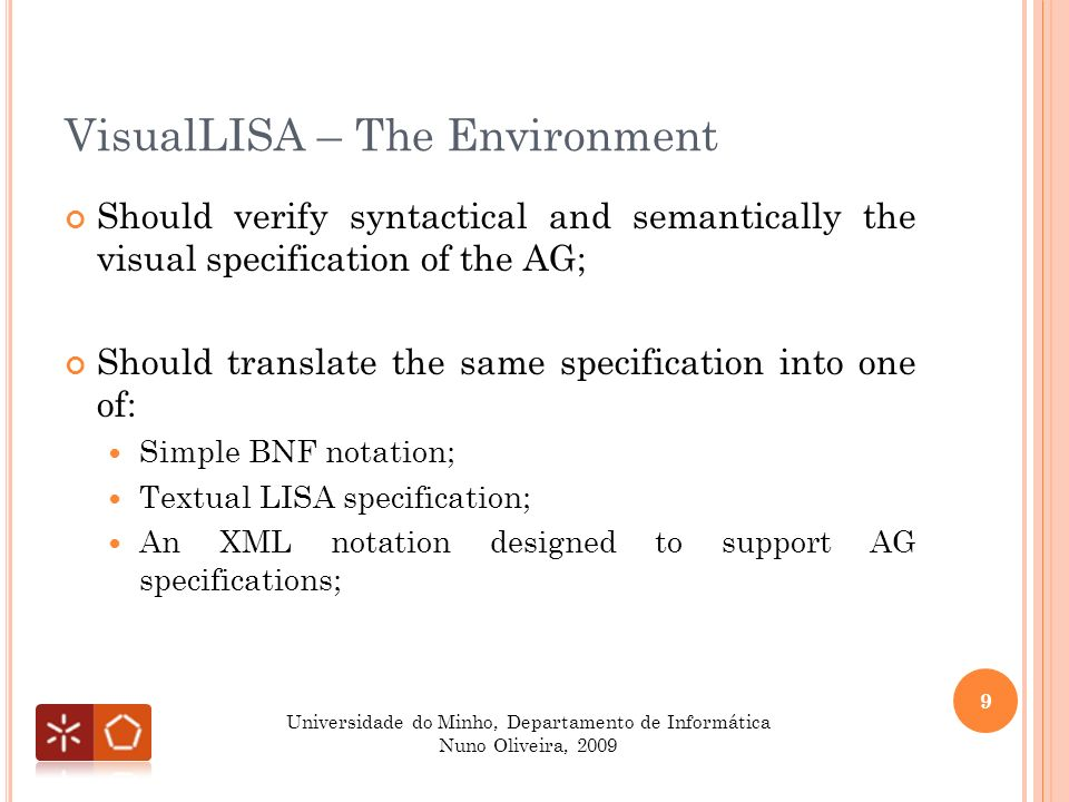 VisualLISA – The Visual Language Language should be production-oriented and incremental; LHS symbols shape should be highlighted; Connection between LHS and RHS symbols should exist; Attributes should connect to LHS and RHS symbols; 10 Universidade do Minho, Departamento de Informática Nuno Oliveira, 2009