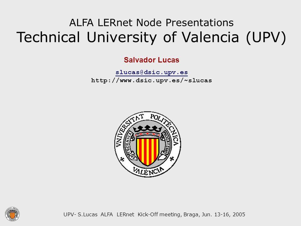UPV- S.Lucas ALFA LERnet Kick-Off meeting, Braga, Jun. 13-16, 2005 ALFA LERnet Node Presentations Technical University of Valencia (UPV) Salvador Luca