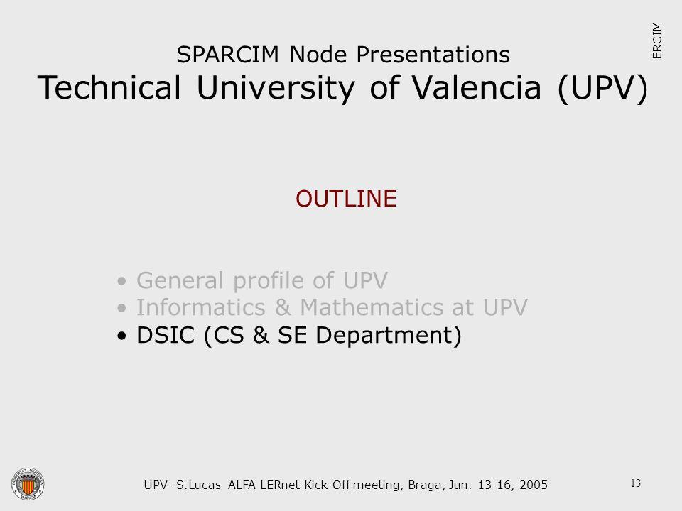 UPV- S.Lucas ALFA LERnet Kick-Off meeting, Braga, Jun. 13-16, 2005 13 SPARCIM Node Presentations Technical University of Valencia (UPV) ERCIM OUTLINE