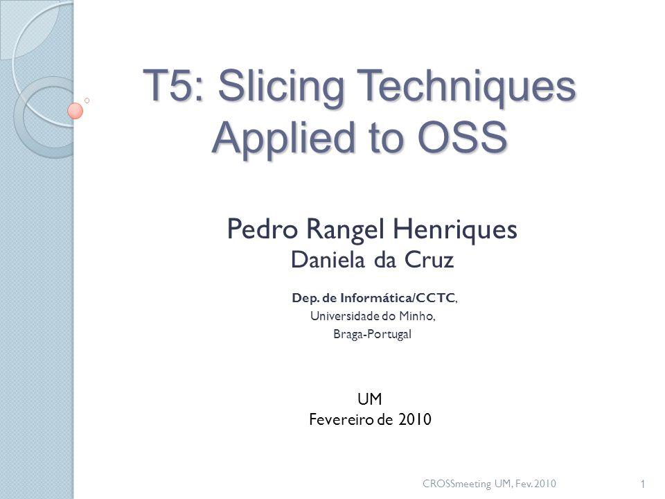 CROSSmeeting UM, Fev. 2010 1 T5: Slicing Techniques Applied to OSS Pedro Rangel Henriques Daniela da Cruz Dep. de Informática/CCTC, Universidade do Mi