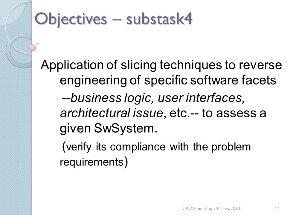CROSSmeeting UM, Fev. 2010 14 Objectives – substask4 Application of slicing techniques to reverse engineering of specific software facets --business l
