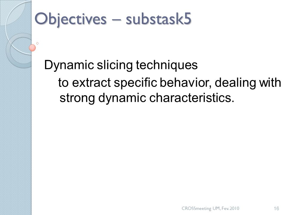 CROSSmeeting UM, Fev. 2010 16 Objectives – substask5 Dynamic slicing techniques to extract specific behavior, dealing with strong dynamic characterist