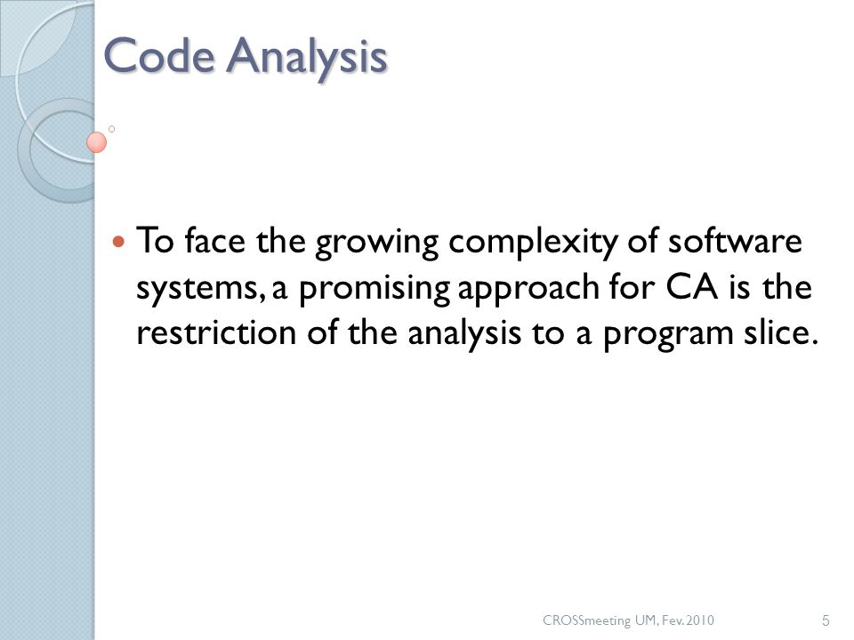 CROSSmeeting UM, Fev. 2010 5 Code Analysis To face the growing complexity of software systems, a promising approach for CA is the restriction of the a