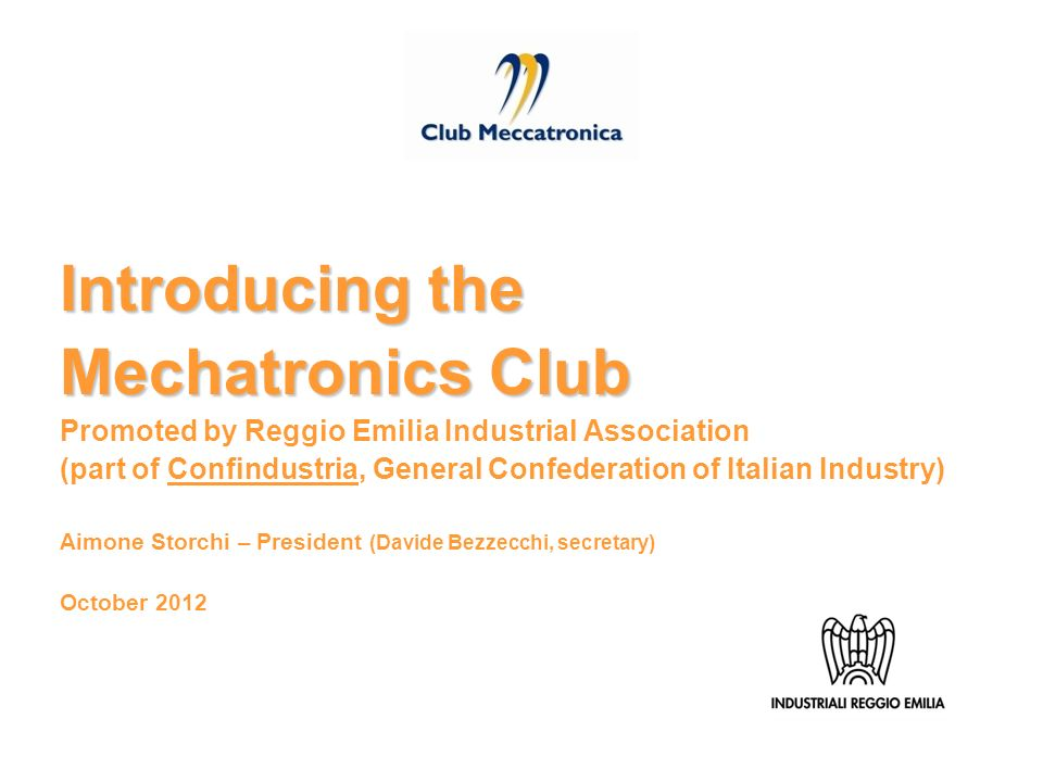 Introducing the Mechatronics Club Promoted by Reggio Emilia Industrial Association (part of Confindustria, General Confederation of Italian Industry) Aimone Storchi – President (Davide Bezzecchi, secretary) October 2012